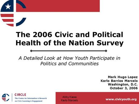 Abby Kiesa Karlo Marcelo www.civicyouth.org The 2006 Civic and Political Health of the Nation Survey A Detailed Look at How Youth Participate in Politics.