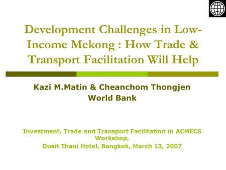 Development Challenges in Low- Income Mekong : How Trade & Transport Facilitation Will Help Kazi M.Matin & Cheanchom Thongjen World Bank Investment, Trade.