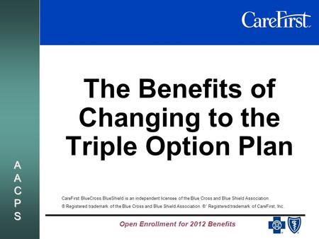 Open Enrollment for 2012 Benefits AACPSAACPSAACPSAACPS The Benefits of Changing to the Triple Option Plan CareFirst BlueCross BlueShield is an independent.