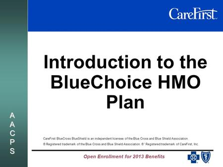 Open Enrollment for 2013 Benefits AACPSAACPSAACPSAACPS Introduction to the BlueChoice HMO Plan CareFirst BlueCross BlueShield is an independent licensee.