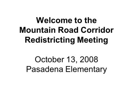 Welcome to the Mountain Road Corridor Redistricting Meeting October 13, 2008 Pasadena Elementary.