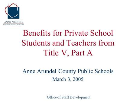 Office of Staff Development Benefits for Private School Students and Teachers from Title V, Part A Anne Arundel County Public Schools March 3, 2005.