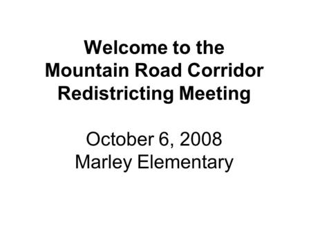 Welcome to the Mountain Road Corridor Redistricting Meeting October 6, 2008 Marley Elementary.