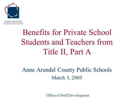 Office of Staff Development Benefits for Private School Students and Teachers from Title II, Part A Anne Arundel County Public Schools March 3, 2005.