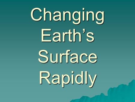 Changing Earths Surface Rapidly. Earthquakes Earthquakes Cause Cause –Occurs when huge slabs of rock move against each other deep below the Earths surface.