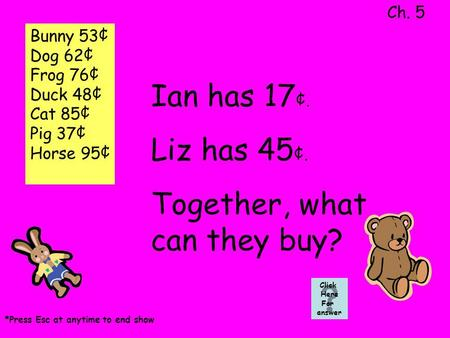 Ian has 17 ¢. Liz has 45 ¢. Together, what can they buy? Ch. 5 Click Here For answer *Press Esc at anytime to end show Bunny 53¢ Dog 62¢ Frog 76¢ Duck.