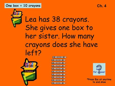 Ch. 4 Lea has 38 crayons. She gives one box to her sister. How many crayons does she have left? One box = 10 crayons Click here for answer *Press Esc at.