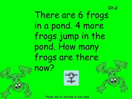Ch.2 There are 6 frogs in a pond. 4 more frogs jump in the pond. How many frogs are there now? *Press Esc at anytime to end show Click here for answer.