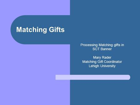 Matching Gifts Processing Matching gifts in SCT Banner Mary Rader Matching Gift Coordinator Lehigh University.