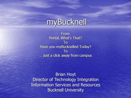 MyBucknell From Portal, Whats That? To Have you myBucknelled Today? To … just a click away from campus Brian Hoyt Director of Technology Integration Information.