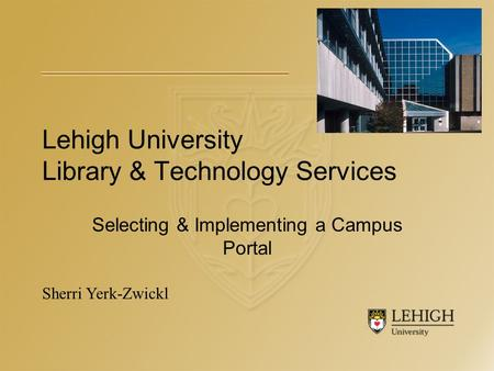 Lehigh University Library & Technology Services Selecting & Implementing a Campus Portal Sherri Yerk-Zwickl.