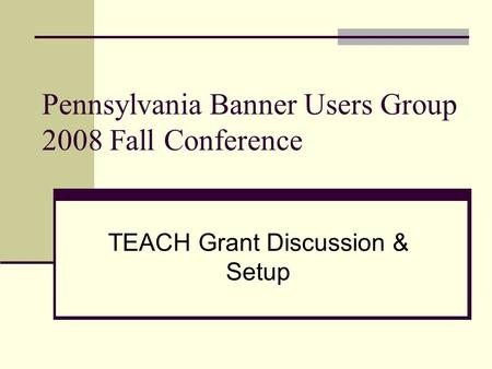 Pennsylvania Banner Users Group 2008 Fall Conference TEACH Grant Discussion & Setup.