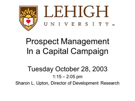 Prospect Management In a Capital Campaign Tuesday October 28, 2003 1:15 – 2:05 pm Sharon L. Upton, Director of Development Research.