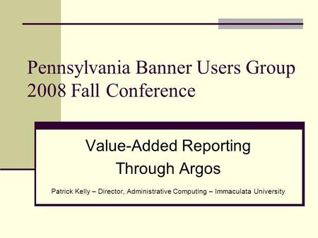 Pennsylvania Banner Users Group 2008 Fall Conference Value-Added Reporting Through Argos Patrick Kelly – Director, Administrative Computing – Immaculata.