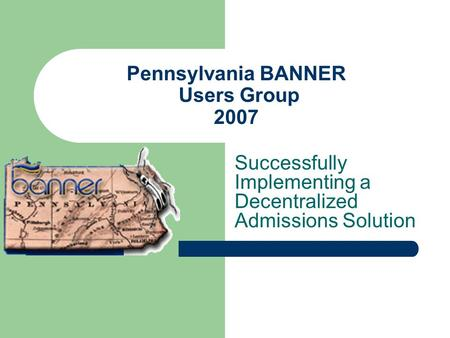 Pennsylvania BANNER Users Group 2007 Successfully Implementing a Decentralized Admissions Solution.