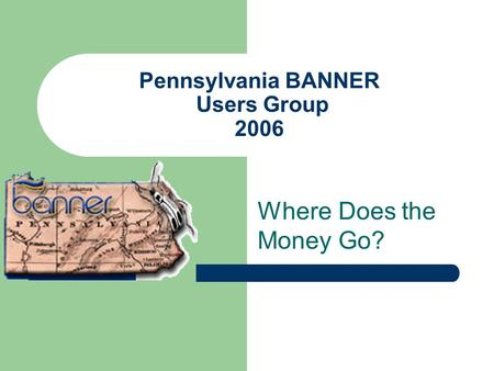 Pennsylvania BANNER Users Group 2006 Where Does the Money Go?