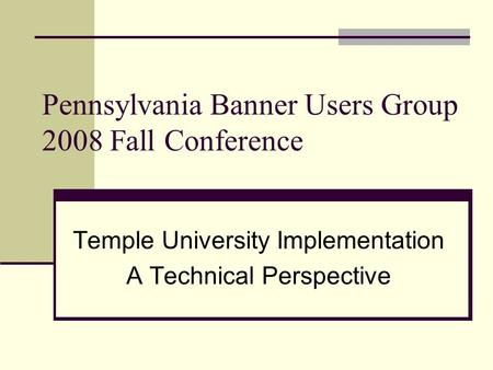 Pennsylvania Banner Users Group 2008 Fall Conference Temple University Implementation A Technical Perspective.