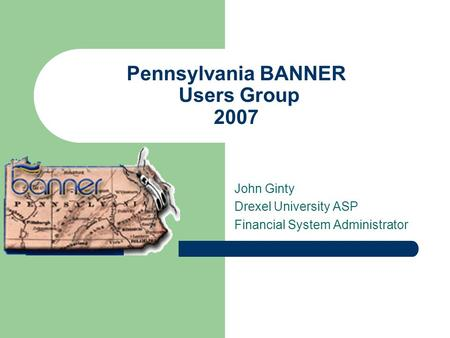 Pennsylvania BANNER Users Group 2007 John Ginty Drexel University ASP Financial System Administrator.
