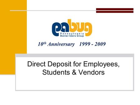 10 th Anniversary 1999 - 2009 Direct Deposit for Employees, Students & Vendors.