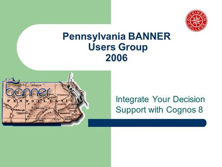 Pennsylvania BANNER Users Group 2006 Integrate Your Decision Support with Cognos 8.