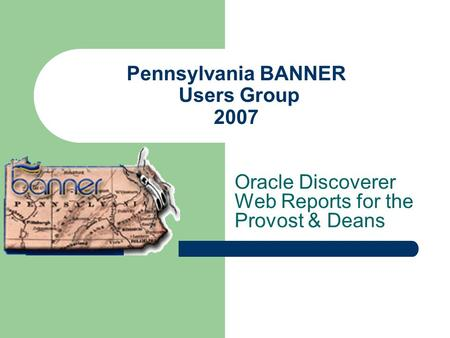 Pennsylvania BANNER Users Group 2007 Oracle Discoverer Web Reports for the Provost & Deans.