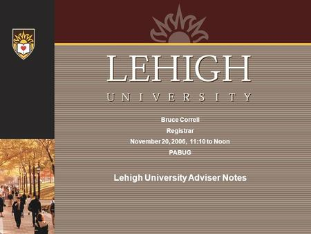 Bruce Correll Registrar November 20, 2006, 11:10 to Noon PABUG Lehigh University Adviser Notes.