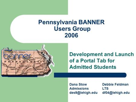 Pennsylvania BANNER Users Group 2006 Development and Launch of a Portal Tab for Admitted Students Dana Stow Admissions Debbie Feldman LTS.