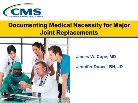Documenting Medical Necessity for Major Joint Replacements James W. Cope, MD Jennifer Dupee, RN, JD.