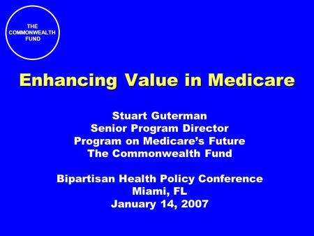 THE COMMONWEALTH FUND Enhancing Value in Medicare Stuart Guterman Senior Program Director Program on Medicares Future The Commonwealth Fund Bipartisan.