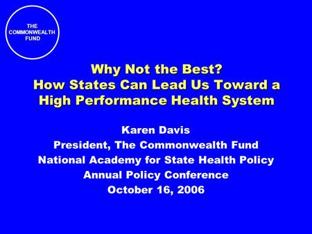 THE COMMONWEALTH FUND Why Not the Best? How States Can Lead Us Toward a High Performance Health System Karen Davis President, The Commonwealth Fund National.