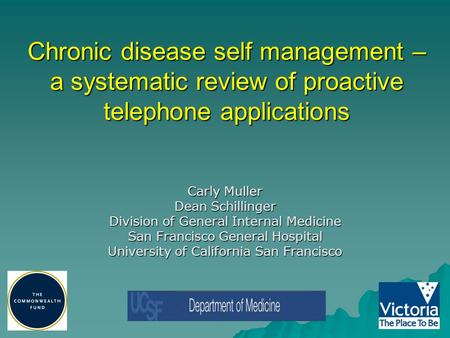 Chronic disease self management – a systematic review of proactive telephone applications Carly Muller Dean Schillinger Division of General Internal Medicine.