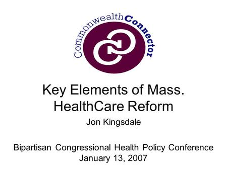 Key Elements of Mass. HealthCare Reform Jon Kingsdale Bipartisan Congressional Health Policy Conference January 13, 2007.
