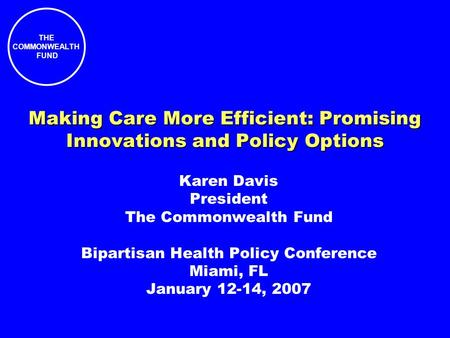 THE COMMONWEALTH FUND Making Care More Efficient: Promising Innovations and Policy Options Karen Davis President The Commonwealth Fund Bipartisan Health.