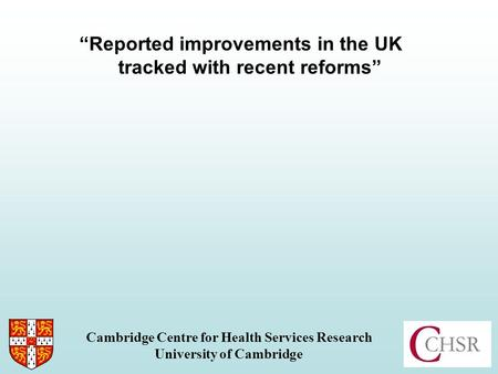 Reported improvements in the UK tracked with recent reforms Cambridge Centre for Health Services Research University of Cambridge.