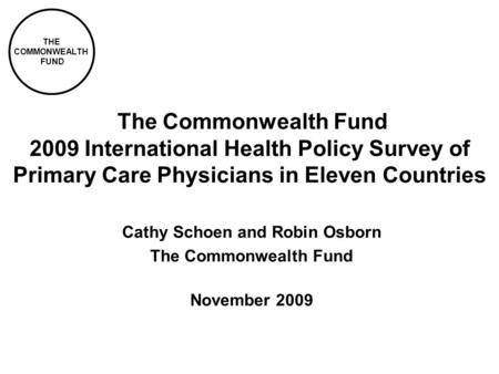 THE COMMONWEALTH FUND The Commonwealth Fund 2009 International Health Policy Survey of Primary Care Physicians in Eleven Countries Cathy Schoen and Robin.