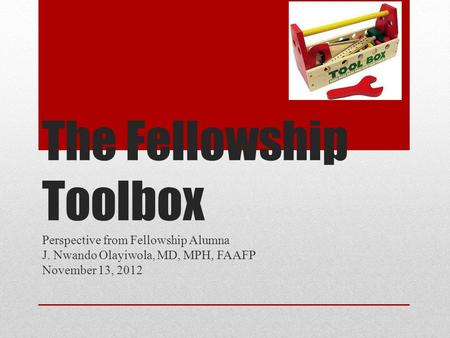 The Fellowship Toolbox Perspective from Fellowship Alumna J. Nwando Olayiwola, MD, MPH, FAAFP November 13, 2012.