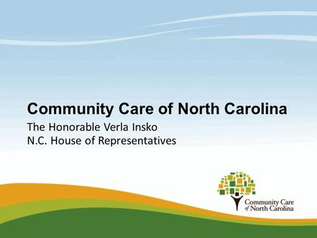 Community Care of North Carolina The Honorable Verla Insko N.C. House of Representatives.