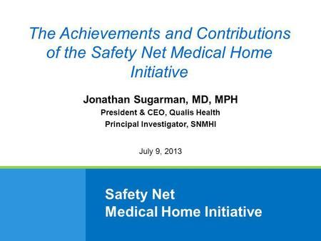 Safety Net Medical Home Initiative Jonathan Sugarman, MD, MPH President & CEO, Qualis Health Principal Investigator, SNMHI July 9, 2013 The Achievements.