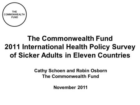 THE COMMONWEALTH FUND The Commonwealth Fund 2011 International Health Policy Survey of Sicker Adults in Eleven Countries Cathy Schoen and Robin Osborn.