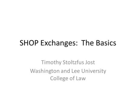 SHOP Exchanges: The Basics Timothy Stoltzfus Jost Washington and Lee University College of Law.