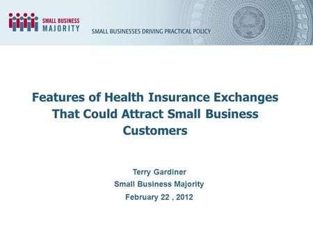Terry Gardiner Small Business Majority February 22, 2012 Features of Health Insurance Exchanges That Could Attract Small Business Customers.