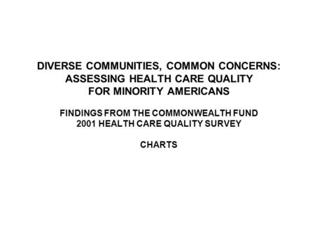 DIVERSE COMMUNITIES, COMMON CONCERNS: ASSESSING HEALTH CARE QUALITY FOR MINORITY AMERICANS FINDINGS FROM THE COMMONWEALTH FUND 2001 HEALTH CARE QUALITY.