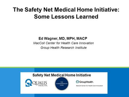 Safety Net Medical Home Initiative Ed Wagner, MD, MPH, MACP MacColl Center for Health Care Innovation Group Health Research Institute Safety Net Medical.