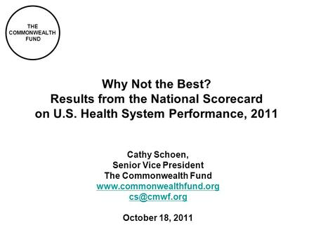 THE COMMONWEALTH FUND Why Not the Best? Results from the National Scorecard on U.S. Health System Performance, 2011 Cathy Schoen, Senior Vice President.