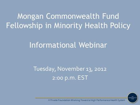 A Private Foundation Working Toward a High Performance Health System Mongan Commonwealth Fund Fellowship in Minority Health Policy Informational Webinar.