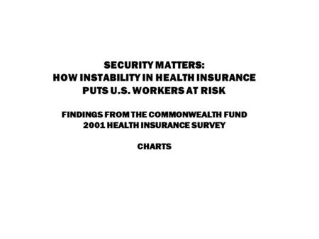 SECURITY MATTERS: HOW INSTABILITY IN HEALTH INSURANCE PUTS U.S. WORKERS AT RISK FINDINGS FROM THE COMMONWEALTH FUND 2001 HEALTH INSURANCE SURVEY CHARTS.