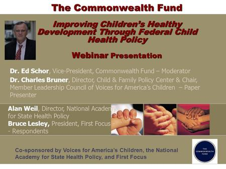 The Commonwealth Fund Improving Childrens Healthy Development Through Federal Child Health Policy Webinar Presentation Dr. Ed Schor, Vice-President, Commonwealth.