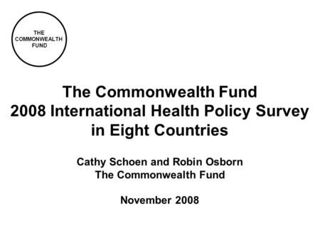 THE COMMONWEALTH FUND Cathy Schoen and Robin Osborn The Commonwealth Fund November 2008 The Commonwealth Fund 2008 International Health Policy Survey in.