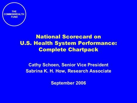 THE COMMONWEALTH FUND National Scorecard on U.S. Health System Performance: Complete Chartpack Cathy Schoen, Senior Vice President Sabrina K. H. How, Research.