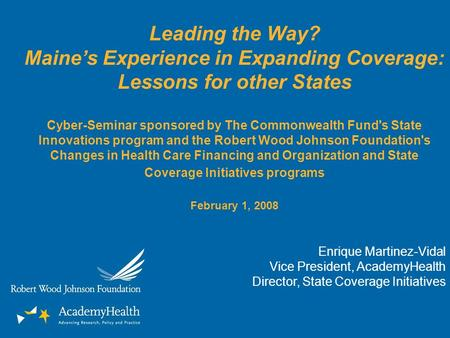 Leading the Way? Maines Experience in Expanding Coverage: Lessons for other States Cyber-Seminar sponsored by The Commonwealth Fund's State Innovations.